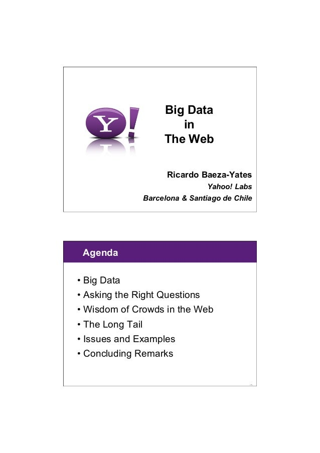 6/28/13 1 Big Data in The Web Ricardo Baeza-Yates Yahoo! Labs Barcelona & Santiago de Chile - 3 - Agenda •Big Data •Aski...