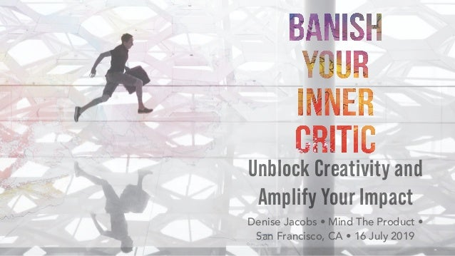 Unblock Creativity and Amplify Your Impact Denise Jacobs • Mind The Product •  San Francisco, CA • 16 July 2019