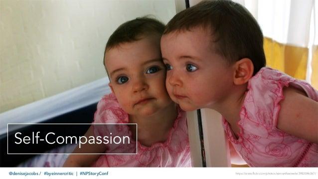 @denisejacobs / #byeinnercritic | #NPStoryConf Self-Compassion https://www.flickr.com/photos/samanthasteele/3983046067/
