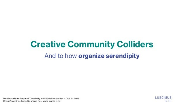 Creative Community Colliders And to how organize serendipity Mediterranean Forum of Creativity and Social Innovation – Oct...