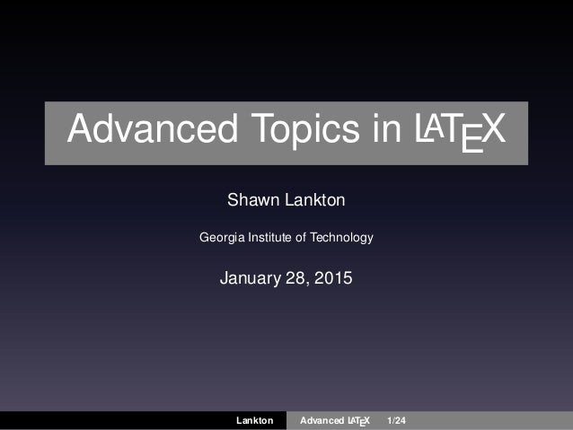 Advanced Topics in LATEX Shawn Lankton Georgia Institute of Technology January 28, 2015 Lankton Advanced LATEX 1/24