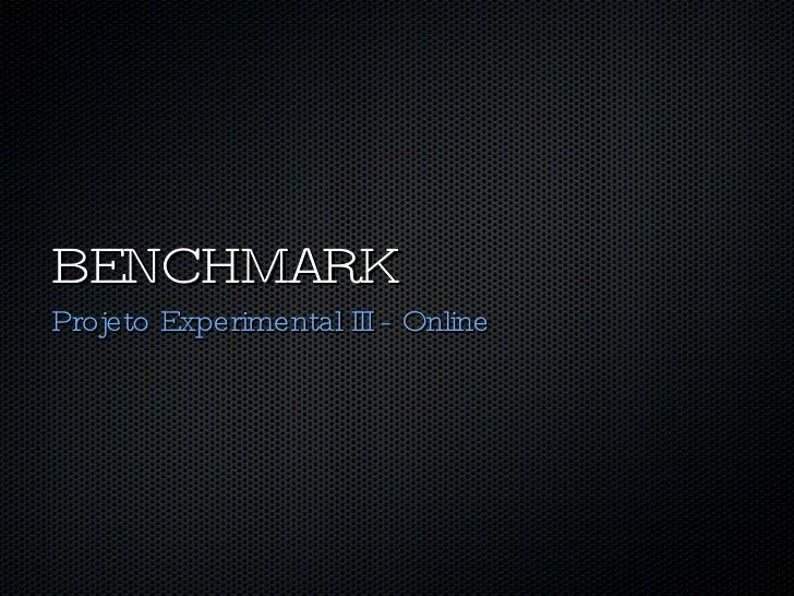 BENCHMARK <ul><li>Projeto Experimental III - Online </li></ul>