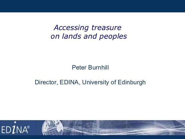 Accessing treasure  on lands and peoples Peter Burnhill Director, EDINA, University of Edinburgh