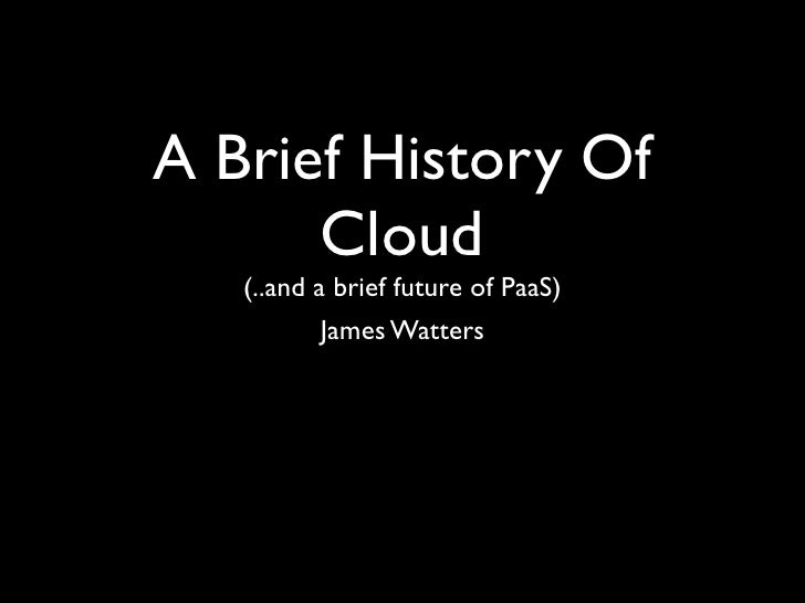 A Brief History Of      Cloud   (..and a brief future of PaaS)          James Watters