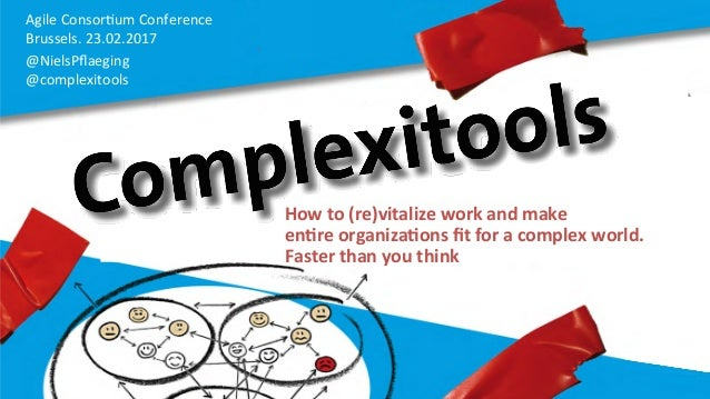 Agile	   Consor,um	   Conference	    Brussels.	   23.02.2017	   	    @NielsPflaeging	   	   	   	    @complexitools	    How...