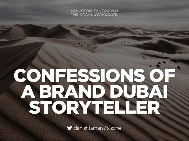 CONFESSIONS OF A BRAND DUBAI STORYTELLER danishfarhan / xische YAHOO! DIGITAL TOURISM THINK TANK #YAHOOCTD