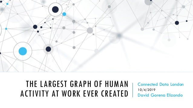 THE LARGEST GRAPH OF HUMAN ACTIVITY AT WORK EVER CREATED Connected Data London 10/4/2019 David Gorena Elizondo