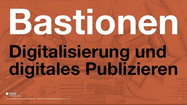 Bastionen Digitalisierung und digitales Publizieren Dr. Jens Mittelbach | Sächsische Landesbibliothek — Staats- und Univer...