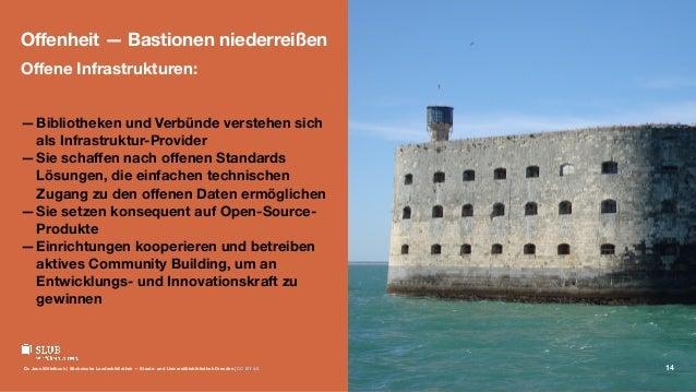 Offenheit — Bastionen niederreißen Offene Infrastrukturen: —Bibliotheken und Verbünde verstehen sich als Infrastruktur-Provi...