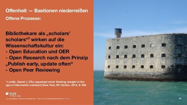 """Offenheit — Bastionen niederreißen Offene Prozesse: Bibliothekare als """"scholars' scholars""""5 wirken auf die Wissenschaftskult..."""