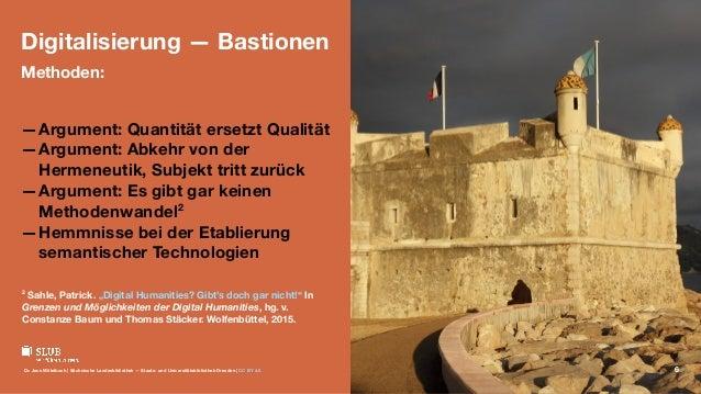 Digitalisierung — Bastionen Methoden: —Argument: Quantität ersetzt Qualität —Argument: Abkehr von der Hermeneutik, Subjekt...