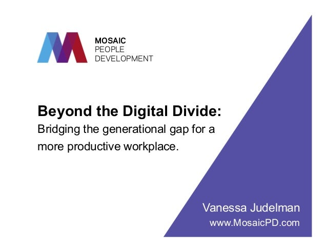 MOSAIC PEOPLE DEVELOPMENT  Beyond the Digital Divide: Bridging the generational gap for a more productive workplace.  Vane...