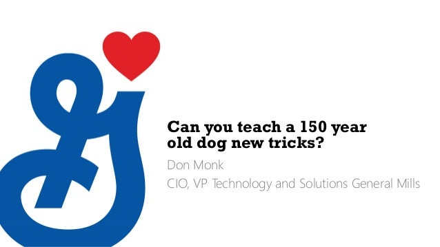 Can you teach a 150 year old dog new tricks? Don Monk CIO, VP Technology and Solutions General Mills