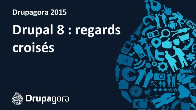 Drupagora	   2015 Drupal	   8	   :	   regards	    croisés