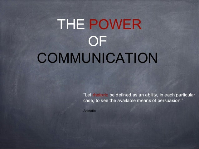"THE POWER      OFCOMMUNICATION    ""Let rhetoric be defined as an ability, in each particular    case, to see the available..."