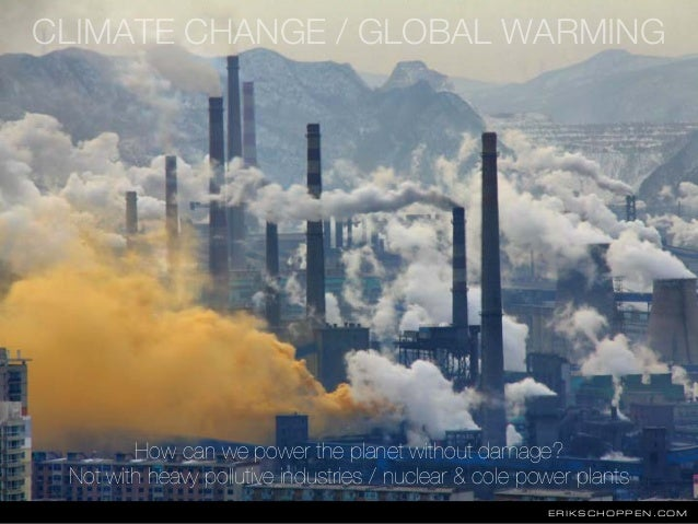 ERIKSCHOPPEN.COM CLIMATE CHANGE / GLOBAL WARMING How can we power the planet without damage? Not with heavy pollutive indu...