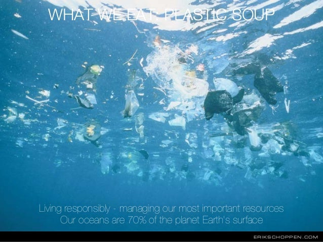 ERIKSCHOPPEN.COM WHAT WE EAT: PLASTIC SOUP Living responsibly - managing our most important resources Our oceans are 70% o...