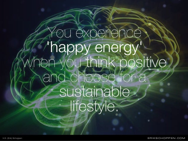 You experience 'happy energy' when you think positive and choose for a sustainable lifestyle. ERIKSCHOPPEN.COMH.S. (Erik) ...