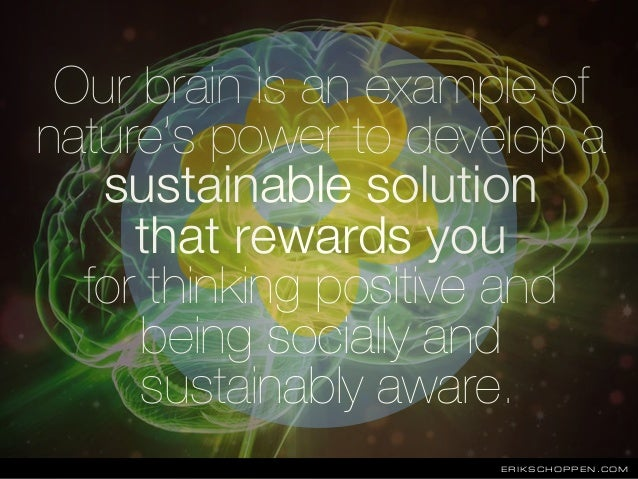 Our brain is an example of nature's power to develop a sustainable solution that rewards you for thinking positive and bei...