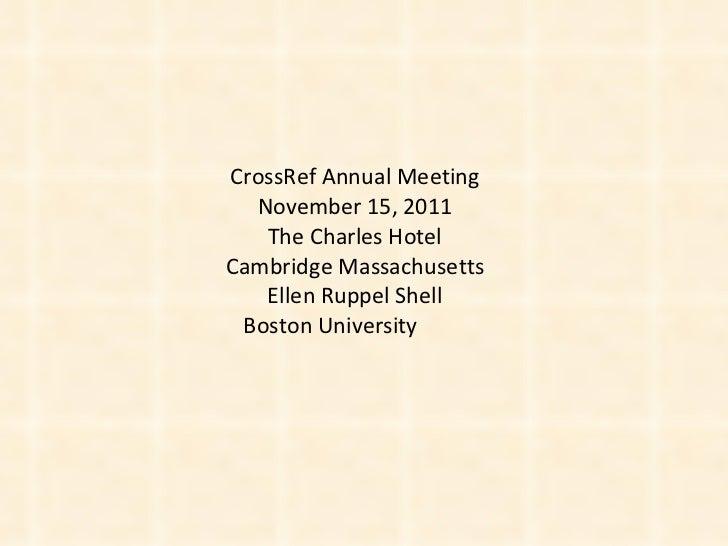 CrossRef Annual Meeting November 15, 2011 The Charles Hotel Cambridge Massachusetts Ellen Ruppel Shell Boston University