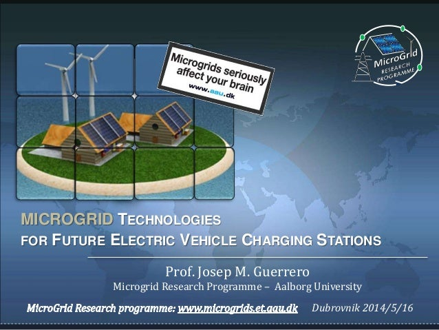 MICROGRID TECHNOLOGIES FOR FUTURE ELECTRIC VEHICLE CHARGING STATIONS Prof. Josep M. Guerrero Microgrid Research Programme ...