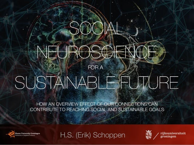 SOCIAL NEUROSCIENCE SUSTAINABLE FUTURE SOCIAL NEUROSCIENCE SUSTAINABLE FUTURE H.S. (Erik) Schoppen FOR A HOW AN OVERVIEW E...