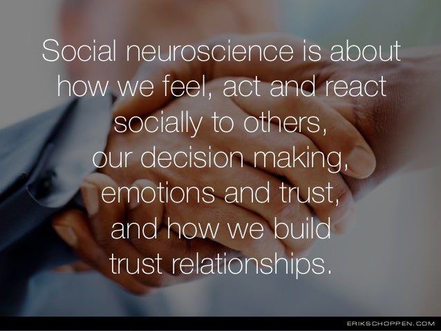 Social neuroscience is about how we feel, act and react socially to others, our decision making, emotions and trust, and h...