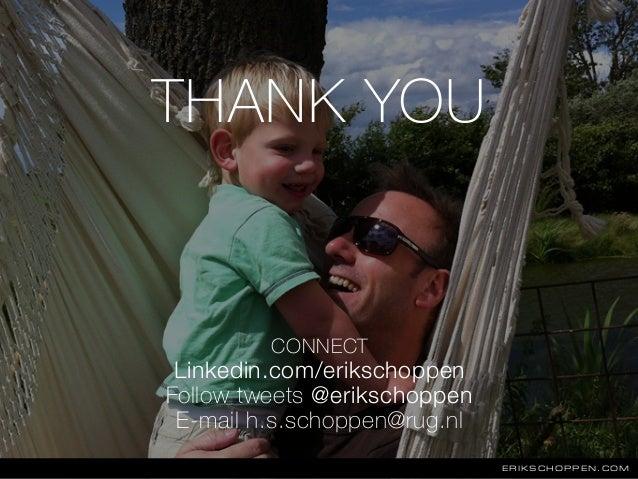 THANK YOU ERIKSCHOPPEN.COM CONNECT Linkedin.com/erikschoppen Follow tweets @erikschoppen E-mail h.s.schoppen@rug.nl