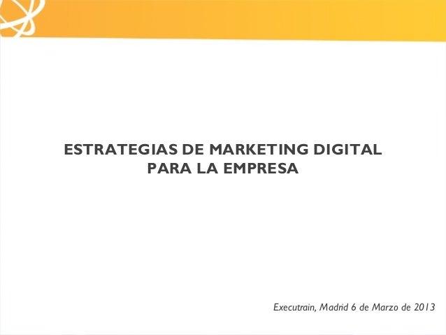 ESTRATEGIAS DE MARKETING DIGITAL        PARA LA EMPRESA                     Executrain, Madrid 6 de Marzo de 2013