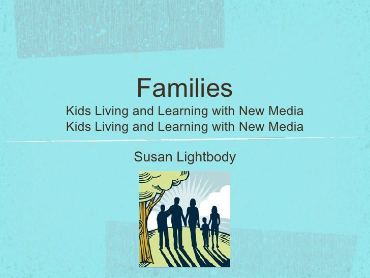 FamiliesKids Living and Learning with New MediaKids Living and Learning with New Media           Susan Lightbody