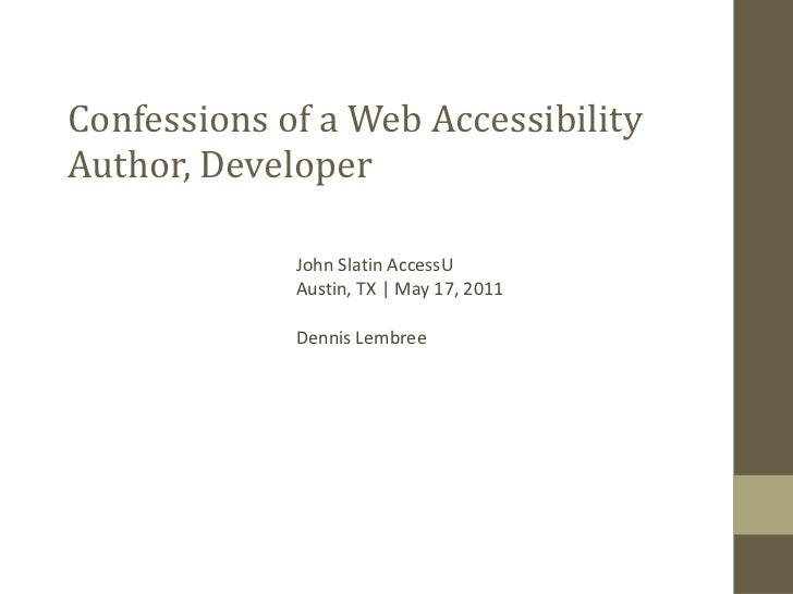 Confessions of a Web Accessibility Author, Developer John Slatin AccessU Austin, TX | May 17, 2011 Dennis Lembree