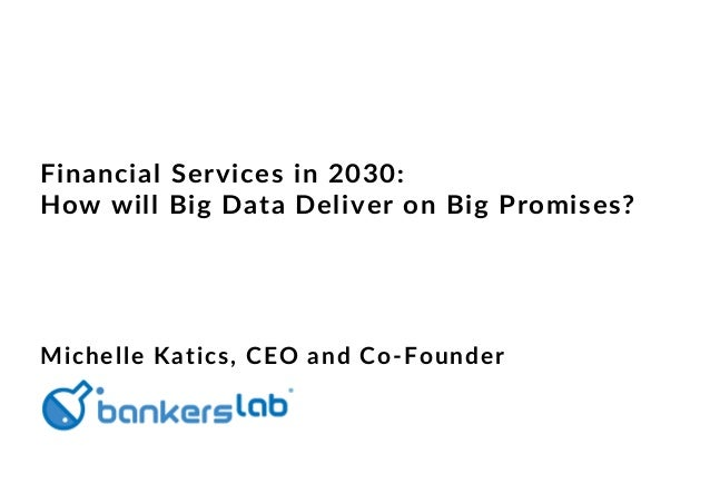 Financial Services in 2030: How will Big Data Deliver on Big Promises? Michelle Katics, CEO and Co-Founder