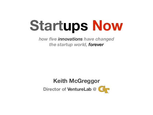Startups Now how five innovations have changed     the startup world, forever       Keith McGreggor  Director of VentureLab @