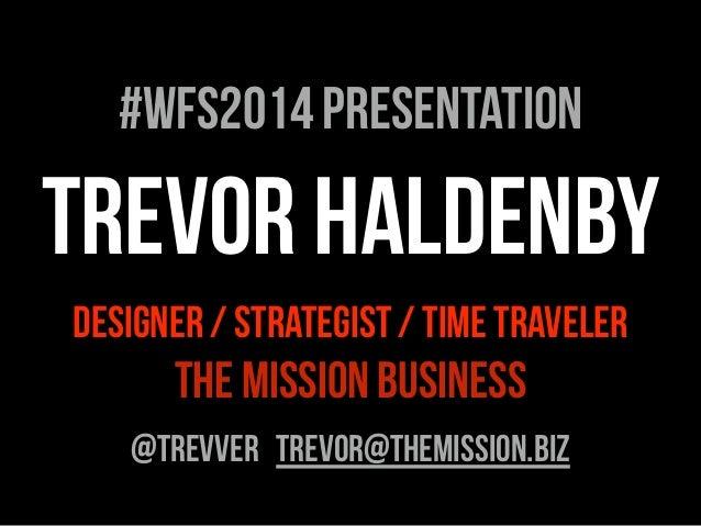 TREVOR HALDENBY DESIGNER / STRATEGIST / TIME TRAVELER THE MISSION BUSINESS @TREVVER TREVOR@THEMISSION.biZ #WFS2014 Present...