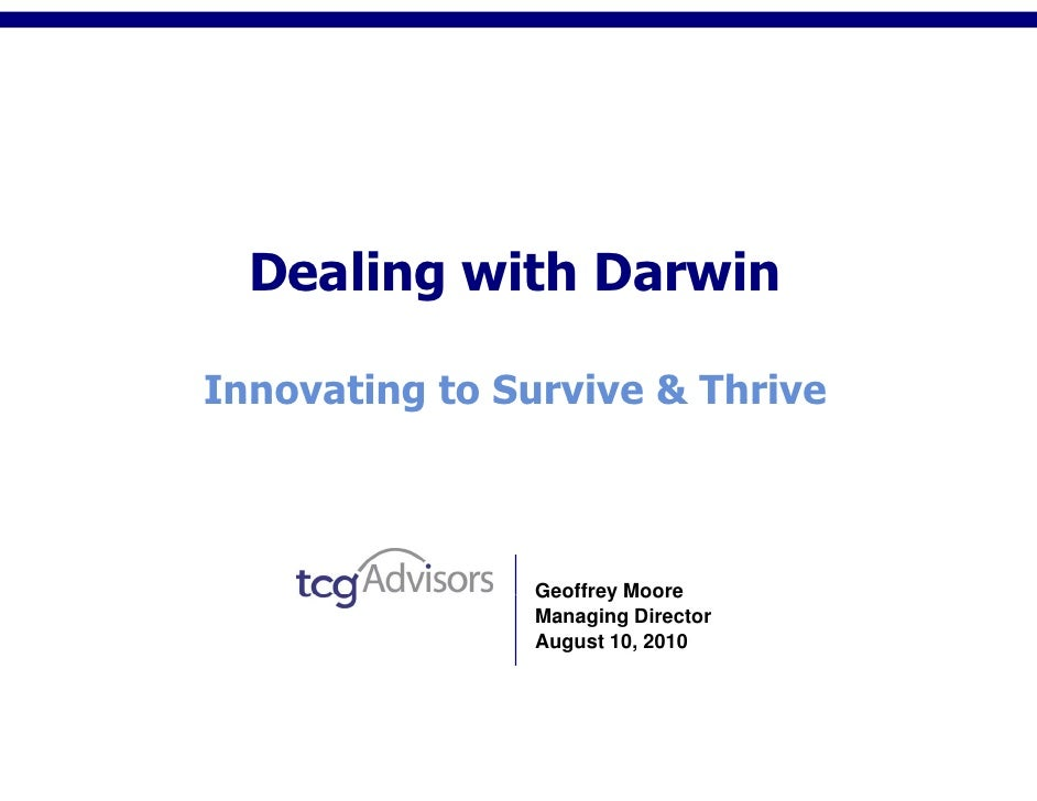 Dealing with Darwin  Innovating to Survive & Thrive                   Geoffrey Moore                Managing Director     ...