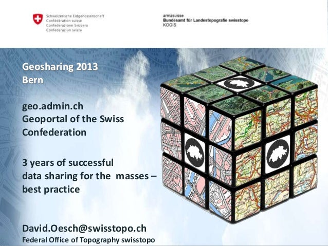 Geosharing 2013 Bern geo.admin.ch Geoportal of the Swiss Confederation 3 years of successful data sharing for the masses –...