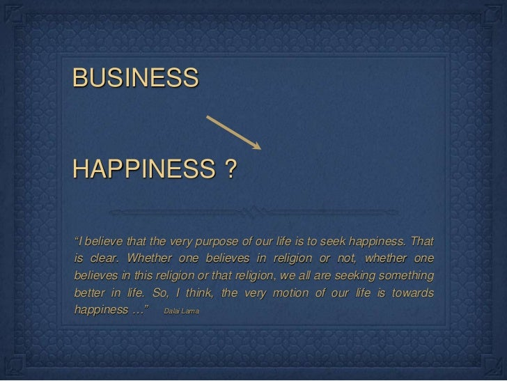 "BUSINESSHAPPINESS ?""I believe that the very purpose of our life is to seek happiness. Thatis clear. Whether one believes i..."