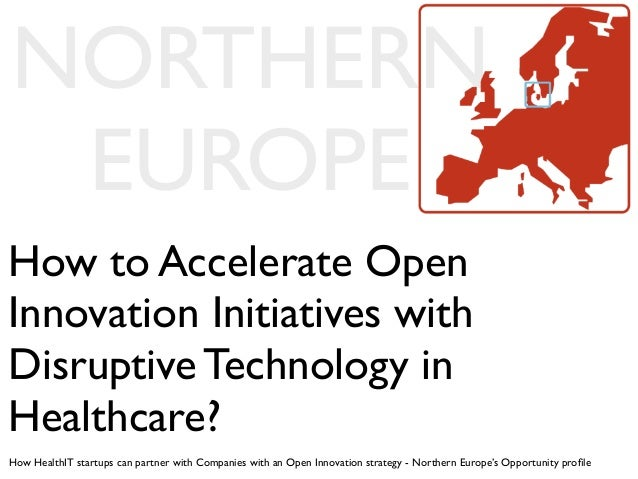 NORTHERN EUROPEHow to Accelerate OpenInnovation Initiatives withDisruptive Technology inHealthcare?How HealthIT startups c...