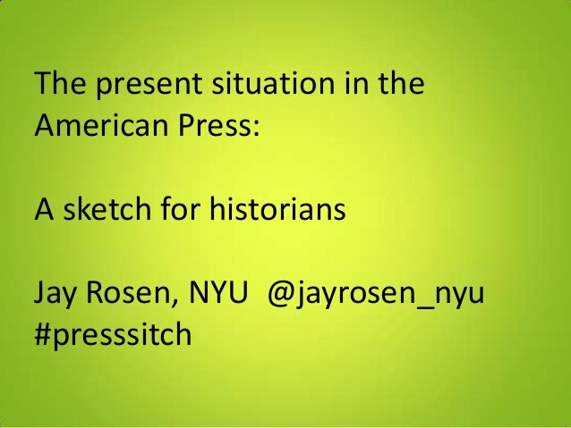 The present situation in theAmerican Press:A sketch for historiansJay Rosen, NYU @jayrosen_nyu#presssitch