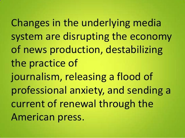 Changes in the underlying mediasystem are disrupting the economyof news production, destabilizingthe practice ofjournalism...