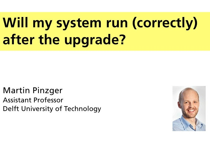 Will my system run (correctly)after the upgrade?Martin PinzgerAssistant ProfessorDelft University of Technology