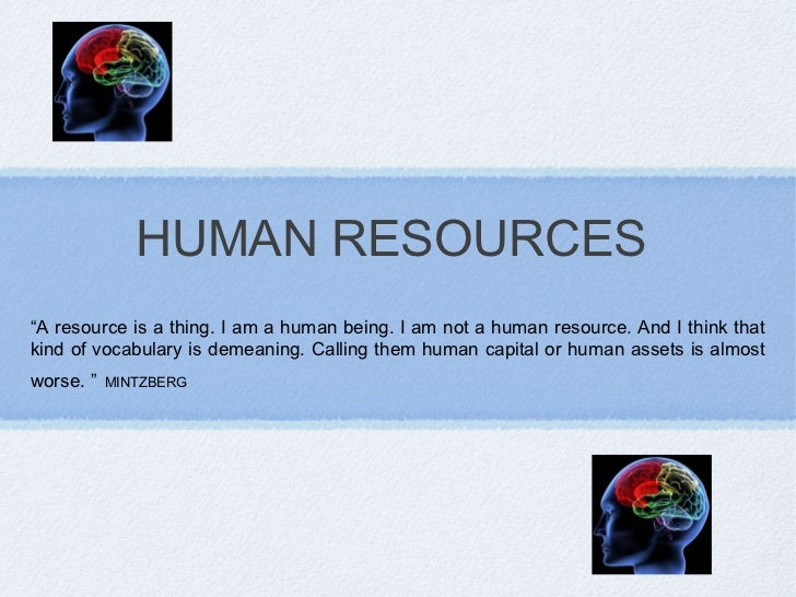 """HUMAN RESOURCES""""A resource is a thing. I am a human being. I am not a human resource. And I think thatkind of vocabulary i..."""