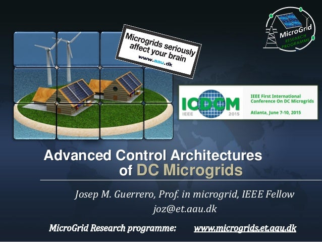 Advanced Control Architectures of DC Microgrids Josep M. Guerrero, Prof. in microgrid, IEEE Fellow joz@et.aau.dk