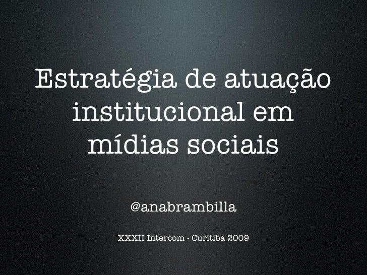 Estratégia de atuação institucional em mídias sociais <ul><li>@anabrambilla </li></ul><ul><li>XXXII Intercom - Curitiba 20...