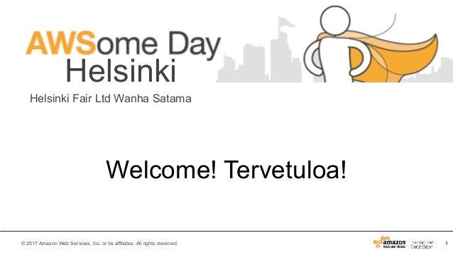 1© 2017 Amazon Web Services, Inc. or its affiliates. All rights reserved. Helsinki Helsinki Fair Ltd Wanha Satama Welcome!...