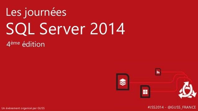 #JSS2014 - @GUSS_FRANCE Les journées SQL Server 2014 Un événement organisé par GUSS 4ème édition