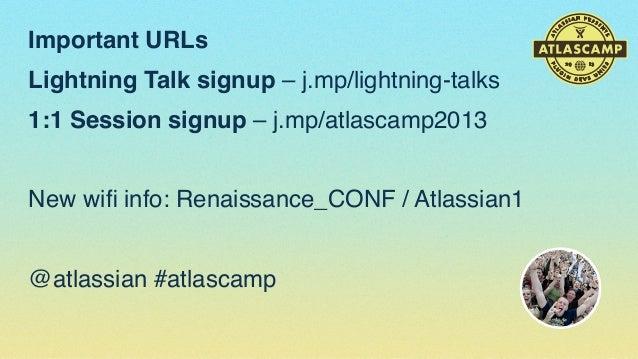 Important URLs Lightning Talk signup – j.mp/lightning-talks 1:1 Session signup – j.mp/atlascamp2013 New wifi info: Renaissa...