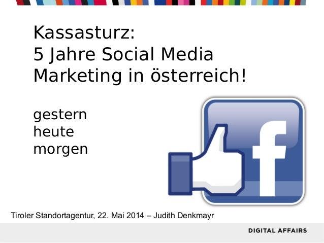 Kassasturz: 5 Jahre Social Media Marketing in österreich! gestern heute morgen Tiroler Standortagentur, 22. Mai 2014 – Jud...