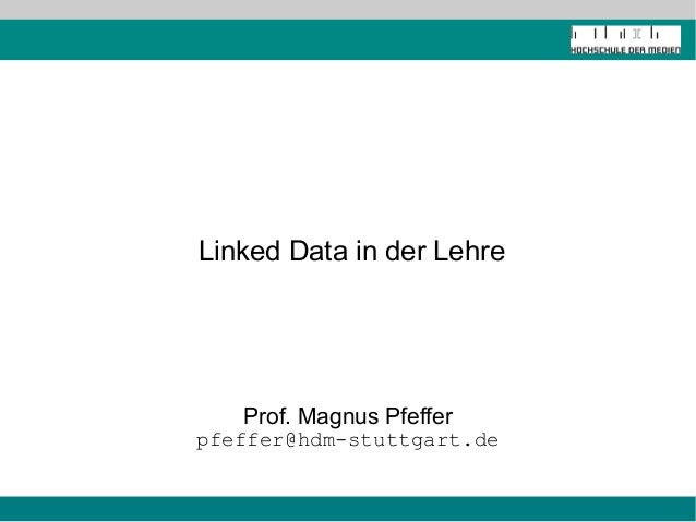 Linked Data in der Lehre Prof. Magnus Pfeffer pfeffer@hdm-stuttgart.de