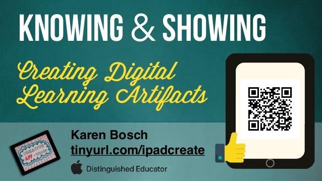Creating Digital Learning Artifacts Knowing & Showing Karen Bosch tinyurl.com/ipadcreate